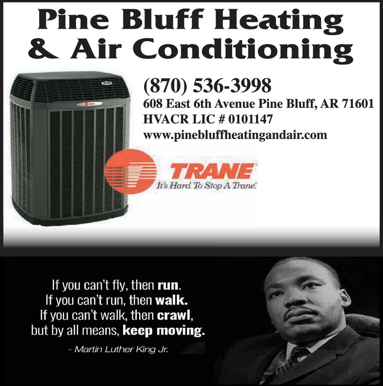 Pine Bluff Heating& Air Conditioning(870) 536-3998608 East 6th Avenue Pine Bluff, AR 71601HVACR LIC # 0101147www.pinebluffheatingandair.comTRANEIt's Hard To StopA TraneIf you can't fly, then run.If you can't run, then walk.If you can't walk, then crawl,but by all means, keep moving.- Martin Luther King Jr. Pine Bluff Heating & Air Conditioning (870) 536-3998 608 East 6th Avenue Pine Bluff, AR 71601 HVACR LIC # 0101147 www.pinebluffheatingandair.com TRANE It's Hard To StopA Trane If you can't fly, then run. If you can't run, then walk. If you can't walk, then crawl, but by all means, keep moving. - Martin Luther King Jr.