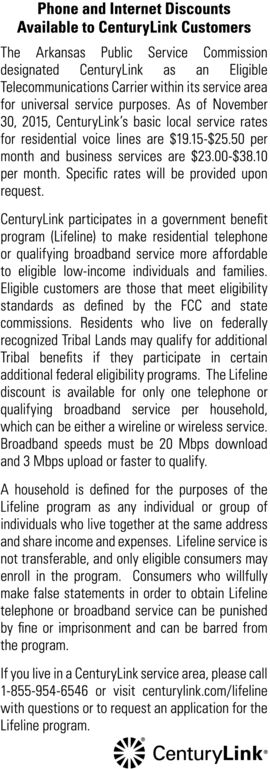Phone and Internet DiscountsAvailable to CenturyLink CustomersThe Arkansas Public Service Commissiondesignated CenturyLink as an EligibleTelecommunications Carrier within its service areafor universal service purposes. As of November30, 2015, CenturyLink's basic local service ratesfor residential voice lines are $19.15-$25.50 permonth and business services are $23.00-$38.10per month. Specific rates will be provided uponrequest.CenturyLink participates in a government benefitprogram (Lifeline) to make residential telephoneor qualifying broadband service more affordableto eligible low-income individuals and families.Eligible customers are those that meet eligibilitystandards as defined by the FCC and statecommissions. Residents who live on federallyrecognized Tribal Lands may qualify for additionalTribal benefits if they participate in certainadditional federal eligibility programs. The Lifelinediscount is available for only one telephone orqualifying broadband service per household,which can be either a wireline or wireless service.Broadband speeds must be 20 Mbps downloadand 3 Mbps upload or faster to qualify.A household is defined for the purposes of theLifeline program as any individual or group ofindividuals who live together at the same addressand share income and expenses. Lifeline service isnot transferable, and only eligible consumers mayenroll in the program. Consumers who willfullymake false statements in order to obtain Lifelinetelephone or broadband service can be punishedby fine or imprisonment and can be barred fromthe program.If you live in a CenturyLink service area, please call1-855-954-6546 or visit centurylink.com/lifelinewith questions or to request an application for theLifeline program.CenturyLink Phone and Internet Discounts Available to CenturyLink Customers The Arkansas Public Service Commission designated CenturyLink as an Eligible Telecommunications Carrier within its service area for universal service purposes. As of November 30, 2015, Cen