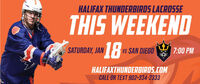 HALIFAX THUNDERBIRDS LACROSSETHIS WEEKEND18SATURDAY, JANus SAN DIEGO7:00 PMHALIFAXTHUNDERBIRDS.COMCALL OR TEXT 902-334-2333 HALIFAX THUNDERBIRDS LACROSSE THIS WEEKEND 18 SATURDAY, JAN us SAN DIEGO 7:00 PM HALIFAXTHUNDERBIRDS.COM CALL OR TEXT 902-334-2333