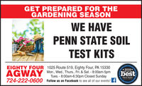 GET PREPARED FOR THEGARDENING SEASONWE HAVEPENN STATE SOILTEST KITSEIGHTY FOUR 1025 Route 519, Eighty Four, PA 15330amesOal Coln ty2019*BEST OF THEMon., Wed., Thurs., Fri. & Sat. - 8:00am-5pmTues. - 8:00am-6:30pm Closed SundayAGWAYbestObscrecr Reporter724-222-0600Follow us on Facebook to see all of our events! f GET PREPARED FOR THE GARDENING SEASON WE HAVE PENN STATE SOIL TEST KITS EIGHTY FOUR 1025 Route 519, Eighty Four, PA 15330 amesOal Coln ty 2019* BEST OF THE Mon., Wed., Thurs., Fri. & Sat. - 8:00am-5pm Tues. - 8:00am-6:30pm Closed Sunday AGWAY best Obscrecr Reporter 724-222-0600 Follow us on Facebook to see all of our events! f