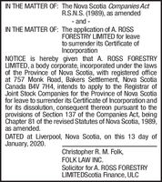 IN THE MATTER OF: The Nova Scotia Companies ActR.S.N.S. (1989), as amended- and -IN THE MATTER OF: The application of A. ROSSFORESTRY LIMITED for leaveto surrender its Certificate ofIncorporationNOTICE is hereby given that A. ROSS FORESTRYLIMITED, a body corporate, incorporated under the lawsof the Province of Nova Scotia, with registered officeat 757 Monk Road, Bakers Settlement, Nova ScotiaCanada B4V 7H4, intends to apply to the Registrar ofJoint Stock Companies for the Province of Nova Scotiafor leave to surrender its Certificate of Incorporation andfor its dissolution, consequent thereon pursuant to theprovisions of Section 137 of the Companies Act, beingChapter 81 of the revised Statutes of Nova Scotia, 1989,as amended.DATED at Liverpool, Nova Scotia, on this 13 day ofJanuary, 2020.Christopher R. M. Folk,FOLK LAW INC.Solicitor for A. ROSS FORESTRYLIMITEDScotia Finance, ULC IN THE MATTER OF: The Nova Scotia Companies Act R.S.N.S. (1989), as amended - and - IN THE MATTER OF: The application of A. ROSS FORESTRY LIMITED for leave to surrender its Certificate of Incorporation NOTICE is hereby given that A. ROSS FORESTRY LIMITED, a body corporate, incorporated under the laws of the Province of Nova Scotia, with registered office at 757 Monk Road, Bakers Settlement, Nova Scotia Canada B4V 7H4, intends to apply to the Registrar of Joint Stock Companies for the Province of Nova Scotia for leave to surrender its Certificate of Incorporation and for its dissolution, consequent thereon pursuant to the provisions of Section 137 of the Companies Act, being Chapter 81 of the revised Statutes of Nova Scotia, 1989, as amended. DATED at Liverpool, Nova Scotia, on this 13 day of January, 2020. Christopher R. M. Folk, FOLK LAW INC. Solicitor for A. ROSS FORESTRY LIMITEDScotia Finance, ULC
