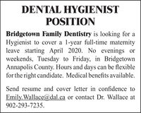 DENTAL HYGIENISTPOSITIONBridgetown Family Dentistry is looking for aHygienist to cover a 1-year full-time maternityleave starting April 2020. No evenings orweekends, Tuesday to Friday, in BridgetownAnnapolis County. Hours and days can be flexiblefor the right candidate. Medical benefits available.Send resume and cover letter in confidence toEmily.Wallace@dal.ca or contact Dr. Wallace at902-293-7235. DENTAL HYGIENIST POSITION Bridgetown Family Dentistry is looking for a Hygienist to cover a 1-year full-time maternity leave starting April 2020. No evenings or weekends, Tuesday to Friday, in Bridgetown Annapolis County. Hours and days can be flexible for the right candidate. Medical benefits available. Send resume and cover letter in confidence to Emily.Wallace@dal.ca or contact Dr. Wallace at 902-293-7235.