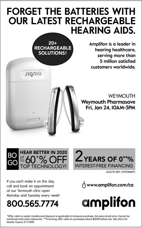 FORGET THE BATTERIES WITHOUR LATEST RECHARGEABLEHEARING AIDS.20+RECHARGEABLESOLUTIONS!Amplifon is a leader inhearing healthcare,serving more than5 million satisfiedcustomers worldwide.DIubISWEYMOUTHWeymouth PharmasaveFri, Jan 24, 1OAM-3PMHEAR BETTER IN 2020BOZYEARS OF 0**%560*% OFFGOTOP TECHNOLOGY!INTEREST-FREE FINANCINGQUOTE REF: OFFER6OPCIf you can't make it on this day.call and book an appointmentat our Yarmouth clinic openO www.amplifon.com/caMonday and Tuesday every week!amplifon800.565.7774*Offer valid on select models and discount is applicable to binaural purchase, the second aid only. Cannot becombined with other discounts. **Financing offer valid on purchases above $2000 before tax. See clinic fordetails. Expires 31/1/2020igniaignia FORGET THE BATTERIES WITH OUR LATEST RECHARGEABLE HEARING AIDS. 20+ RECHARGEABLE SOLUTIONS! Amplifon is a leader in hearing healthcare, serving more than 5 million satisfied customers worldwide. DIubIS WEYMOUTH Weymouth Pharmasave Fri, Jan 24, 1OAM-3PM HEAR BETTER IN 2020 BO ZYEARS OF 0**% 560*% OFF GO TOP TECHNOLOGY! INTEREST-FREE FINANCING QUOTE REF: OFFER6OPC If you can't make it on this day. call and book an appointment at our Yarmouth clinic open O www.amplifon.com/ca Monday and Tuesday every week! amplifon 800.565.7774 *Offer valid on select models and discount is applicable to binaural purchase, the second aid only. Cannot be combined with other discounts. **Financing offer valid on purchases above $2000 before tax. See clinic for details. Expires 31/1/2020 ignia ignia