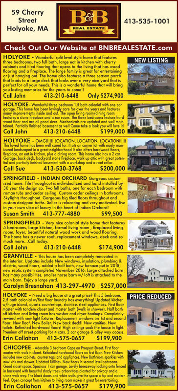 59 CherryStreetHolyoke, MA413-535-1001REAL ESTATECheck Out Our Website at BNBREALESTATE.comHOLYOKE - Wonderful split level style home that featuresthree bedrooms, two full bath, large eat in kitchen with cherrycabinets and tiled looring that opens to the living that has woodRooring and a fireplace. The large family is great for entertainingor just hanging out. The home also features a three season porchthat leads to a large deck that looks over a very nice yard that isperfect for all your needs. This is a wonderful home that will bringyou lasting memories for the years to comellCall JohnNEW LISTINGOnly $274,900413-210-6448HOLYOKE Wonderful three bedroom 1.5 bath colonial with one cargaroge. This home has been lovingly care for over the years and featuresmany improvements insidefeatures a stone fireploce and a sun room. The three bedrooms feature hardwood Boor and are all good sizes. Mechanicals are updated and well main-tained. Partially finished basement as well Come take a look you will love itCall Johnout. The open living room/dining room$199,000413-210-6448HOLYOKE - OMGII LOCATION, LOCATION, LOCATIONIIIThis loved home has been well cared for. It sits on corner lot with nicely man-icured londscaped in a great neighborhood It also offers hardwood Roors,fireplace, an eat in kitchen, plus a dining room. This home also has a 2 carGoroge, back deck, bockyard stone fireploce, walk up ottic with great poten-fial and partially Enished basement with a workshop and a root cellar.Call Sue413-530-3768$200,000SPRINGFIELD - INDIAN ORCHARD Gorgeous customized home. Tile throughout is individualized and hand instolled by30 year tile design co. Two full baths, one for each bedroom withroman tubs and cedar ceiling. Custom cedar ceilings in bathrooms.Skylights throughout. Gorgeous big tiled loors throughout andcustom designed baths. Seller is relocating and very motivated. livein your own slice of luxury in the heart of Indian Orchard!Susan Smith$99,500413-777-4880SPRINGFIELD - Very nice colonial style home that features5 bedrooms, large kitchen, formal living room, fireplaced livingroom, foyer, beautiful natural wood work and wood Rooring.The home has a newer roof, replacement windows, deck and somuch more..Call today.Call John413-210-6448$174,900GRANVILLE - This house has been completely renovated inthe interior. Updates include New windows, insulation, plumbing &electric, wood floors, added a half bath, new furnace put in 2018,new septic system completed November 2016. Large attached barnhas many possibilities, smaller horse barn w/ loft is attached to themain barn. Enjoy a large yard.Carolyn Bresnahan 413-297-4970 $257,000PRICE REDUCEDHOLYOKE - Need a big house ot a great price This 5 bedroom,2.5 bath colonial w/first floor laundry has everythingl Updated kitchenw/huge island, quartz countertops, stainless steel appliances. First floormoster with tandem closet and master bath (walk in shower). Half bathoff kitchen and living room has washer and dryer hookups. Completelyrewired with new light fixturesl Replacement windows on Ist and secondloor. New Roof. New Boiler. New back deckll New vanities. Newtoilets. Refinshed hardwood floors! High ceilings soak the house in light.Premium off street parking for 4 cars. 2 car garage & alley way access.Erin Callahansi99,900413-575-0657CHICOPEE Adorable 3 bedroom Cape on Prospect Street. First Roormoster with walkin coset. Refinished hardwood foors on first floor. New Kitchenincludes new cabinets, counter tops and oppliances. New Bathroom sparkles withnew sink and shower. Updated Uhilities. New Roors in second level bedrooms.Good closet spoce. Spocious I car garage. Lovely breezeway looking onto fencedin bockyard with beautiful shady trees, orborvitoes planted for privocy and astone wolk way. The black doors and white walls give the space o hip and modernfeel. Open concept from kitchen to living room makes it great for ertertaining.Erin Callahan413-575-0657$179,900 59 Cherry Street Holyoke, MA 413-535-1001 REAL ESTATE Check Out Our Website at BNBREALESTATE.com HOLYOKE - Wonderful split level style home that features three bedrooms, two full bath, large eat in kitchen with cherry cabinets and tiled looring that opens to the living that has wood Rooring and a fireplace. The large family is great for entertaining or just hanging out. The home also features a three season porch that leads to a large deck that looks over a very nice yard that is perfect for all your needs. This is a wonderful home that will bring you lasting memories for the years to comell Call John NEW LISTING Only $274,900 413-210-6448 HOLYOKE Wonderful three bedroom 1.5 bath colonial with one car garoge. This home has been lovingly care for over the years and features many improvements inside features a stone fireploce and a sun room. The three bedrooms feature hard wood Boor and are all good sizes. Mechanicals are updated and well main- tained. Partially finished basement as well Come take a look you will love it Call John out. The open living room/dining room $199,000 413-210-6448 HOLYOKE - OMGII LOCATION, LOCATION, LOCATIONIII This loved home has been well cared for. It sits on corner lot with nicely man- icured londscaped in a great neighborhood It also offers hardwood Roors, fireplace, an eat in kitchen, plus a dining room. This home also has a 2 car Goroge, back deck, bockyard stone fireploce, walk up ottic with great poten- fial and partially Enished basement with a workshop and a root cellar. Call Sue 413-530-3768 $200,000 SPRINGFIELD - INDIAN ORCHARD Gorgeous custom ized home. Tile throughout is individualized and hand instolled by 30 year tile design co. Two full baths, one for each bedroom with roman tubs and cedar ceiling. Custom cedar ceilings in bathrooms. Skylights throughout. Gorgeous big tiled loors throughout and custom designed baths. Seller is relocating and very motivated. live in your own slice of luxury in the heart of Indian Orchard! Susan Smith $99,500 413-777-4880 SPRINGFIELD - Very nice colonial style home that features 5 bedrooms, large kitchen, formal living room, fireplaced living room, foyer, beautiful natural wood work and wood Rooring. The home has a newer roof, replacement windows, deck and so much more..Call today. Call John 413-210-6448 $174,900 GRANVILLE - This house has been completely renovated in the interior. Updates include New windows, insulation, plumbing & electric, wood floors, added a half bath, new furnace put in 2018, new septic system completed November 2016. Large attached barn has many possibilities, smaller horse barn w/ loft is attached to the main barn. Enjoy a large yard. Carolyn Bresnahan 413-297-4970 $257,000 PRICE REDUCED HOLYOKE - Need a big house ot a great price This 5 bedroom, 2.5 bath colonial w/first floor laundry has everythingl Updated kitchen w/huge island, quartz countertops, stainless steel appliances. First floor moster with tandem closet and master bath (walk in shower). Half bath off kitchen and living room has washer and dryer hookups. Completely rewired with new light fixturesl Replacement windows on Ist and second loor. New Roof. New Boiler. New back deckll New vanities. New toilets. Refinshed hardwood floors! High ceilings soak the house in light. Premium off street parking for 4 cars. 2 car garage & alley way access. Erin Callahan si99,900 413-575-0657 CHICOPEE Adorable 3 bedroom Cape on Prospect Street. First Roor moster with walkin coset. Refinished hardwood foors on first floor. New Kitchen includes new cabinets, counter tops and oppliances. New Bathroom sparkles with new sink and shower. Updated Uhilities. New Roors in second level bedrooms. Good closet spoce. Spocious I car garage. Lovely breezeway looking onto fenced in bockyard with beautiful shady trees, orborvitoes planted for privocy and a stone wolk way. The black doors and white walls give the space o hip and modern feel. Open concept from kitchen to living room makes it great for ertertaining. Erin Callahan 413-575-0657 $179,900