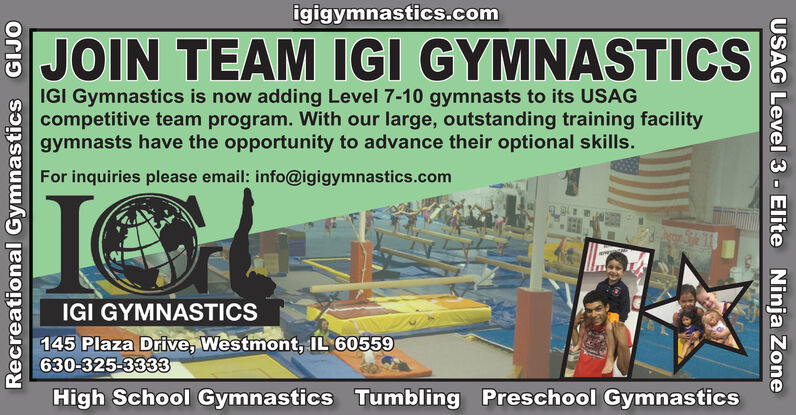 igigymnastics.comJOIN TEAM IGI GYMNASTICSIGI Gymnastics is now adding Level 7-10 gymnasts to its USAGcompetitive team program. With our large, outstanding training facilitygymnasts have the opportunity to advance their optional skills.For inquiries please email: info@igigymnastics.comIGI GYMNASTICS145 Plaza Drive, Westmont, IL 60559630-325-3333High School Gymnastics Tumbling Preschool GymnasticsRecreational Gymnastics GIJOUSAG Level 3 - Elite Ninja Zone igigymnastics.com JOIN TEAM IGI GYMNASTICS IGI Gymnastics is now adding Level 7-10 gymnasts to its USAG competitive team program. With our large, outstanding training facility gymnasts have the opportunity to advance their optional skills. For inquiries please email: info@igigymnastics.com IGI GYMNASTICS 145 Plaza Drive, Westmont, IL 60559 630-325-3333 High School Gymnastics Tumbling Preschool Gymnastics Recreational Gymnastics GIJO USAG Level 3 - Elite Ninja Zone