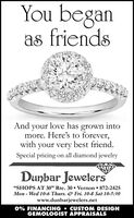 "You beganas friendsAnd your love has grown intomore. Here's to forever,with your very best friendon all diamond jewelrySpecial pricingDunbar Jewelers""SHOPS AT 30"" Rte. 30 Vernon 872-2425Mon Wed 10-6 Thurs. Fri. 10-8 Sat 10-5:30www.dunbarjewelers.net0% FINANCING CUSTOM DESIGNGEMOLOGIST APPRAISALS You began as friends And your love has grown into more. Here's to forever, with your very best friend on all diamond jewelry Special pricing Dunbar Jewelers ""SHOPS AT 30"" Rte. 30 Vernon 872-2425 Mon Wed 10-6 Thurs. Fri. 10-8 Sat 10-5:30 www.dunbarjewelers.net 0% FINANCING CUSTOM DESIGN GEMOLOGIST APPRAISALS"