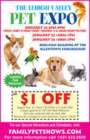 THE LEHIGH VALLEYPET EXPOJANUARY 24 4PM-9PMFRIDAY NIGHT IS FAMILY NIGHT. CHILDREN 12 & UNDER ADMITTED FREE!JANUARY 25 10AM-7PMJANUARY 26 10AM-5PMAGRI-PLEX BUILDING AT THEALLENTOWN FAIRGROUNDSLeashedPetsWelcome!|MC$I OFFRegular Price: $I1 Adult  $5 Child  3 & Under FREECoupon good for $1 OFF One Adult AdmissionNot to be combined with any other offer.I Nominal fee is charged for some attractions. Expires 1/26/20.For our Special Attractions and Schedules, visit:FAMILYPETSHOWS.COMFor more information call 1.631.423.0620 THE LEHIGH VALLEY PET EXPO JANUARY 24 4PM-9PM FRIDAY NIGHT IS FAMILY NIGHT. CHILDREN 12 & UNDER ADMITTED FREE! JANUARY 25 10AM-7PM JANUARY 26 10AM-5PM AGRI-PLEX BUILDING AT THE ALLENTOWN FAIRGROUNDS Leashed Pets Welcome! |MC $I OFF Regular Price: $I1 Adult  $5 Child  3 & Under FREE Coupon good for $1 OFF One Adult Admission Not to be combined with any other offer. I Nominal fee is charged for some attractions. Expires 1/26/20. For our Special Attractions and Schedules, visit: FAMILYPETSHOWS.COM For more information call 1.631.423.0620