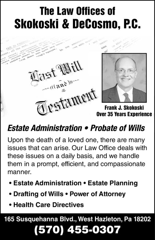 The Law Offices ofSkokoski & DeCosmo, P.C.Gan to Chad does non wa osevent.all the rest.sw witeuet sin thateaeanLast Will(and »TestamentEstate Administration Probate of WillsFrank J. SkokoskiOver 35 Years ExperienceUpon the death of a loved one, there are manyissues that can arise. Our Law Office deals withthese issues on a daily basis, and we handlethem in a prompt, efficient, and compassionatemanner.Estate Administration Estate PlanningDrafting of Wills Power of AttorneyHealth Care Directives165 Susquehanna Blvd., West Hazleton, Pa 18202(570) 455-0307 The Law Offices of Skokoski & DeCosmo, P.C. Gan to Cha d does non w a ose vent.all the rest.s w wit eue t s in that eae an Last Will (and » Testament Estate Administration Probate of Wills Frank J. Skokoski Over 35 Years Experience Upon the death of a loved one, there are many issues that can arise. Our Law Office deals with these issues on a daily basis, and we handle them in a prompt, efficient, and compassionate manner. Estate Administration Estate Planning Drafting of Wills Power of Attorney Health Care Directives 165 Susquehanna Blvd., West Hazleton, Pa 18202 (570) 455-0307