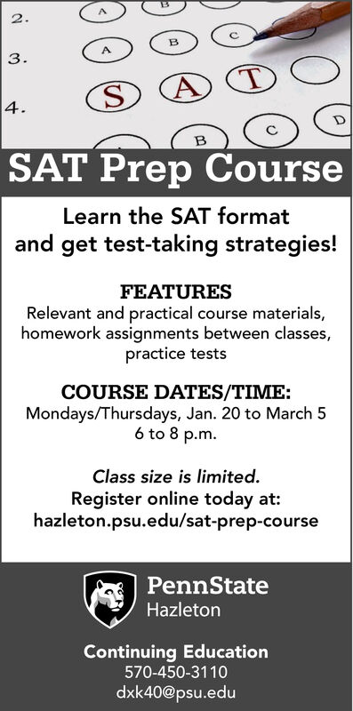 2.3.4.SAT Prep CourseLearn the SAT formatand get test-taking strategies!FEATURESRelevant and practical course materials,homework assignments between classes,practice testsCOURSE DATES/TIME:Mondays/Thursdays, Jan. 20 to March 56 to 8 p.m.Class size is limited.Register online today at:hazleton.psu.edu/sat-prep-coursePennStateHazletonContinuing Education570-450-3110dxk40@psu.edu 2. 3. 4. SAT Prep Course Learn the SAT format and get test-taking strategies! FEATURES Relevant and practical course materials, homework assignments between classes, practice tests COURSE DATES/TIME: Mondays/Thursdays, Jan. 20 to March 5 6 to 8 p.m. Class size is limited. Register online today at: hazleton.psu.edu/sat-prep-course PennState Hazleton Continuing Education 570-450-3110 dxk40@psu.edu