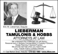 Eric M. Lieberman, EsquireLIEBERMANTAMULONIS & HOBBSATTORNEYS AT LAW- We understand the challenges you are facingPersonal Injury Workers Compensation . Custody DivorceÉstate Planning General PracticeWe provide real help when you need it most!CALL TODAY FOR A CONSULTATION111 East Market Street, Pottsville 570-622-1988 . www.zltlaw.come Eric M. Lieberman, Esquire LIEBERMAN TAMULONIS & HOBBS ATTORNEYS AT LAW - We understand the challenges you are facing Personal Injury Workers Compensation . Custody Divorce Éstate Planning General Practice We provide real help when you need it most! CALL TODAY FOR A CONSULTATION 111 East Market Street, Pottsville 570-622-1988 . www.zltlaw.com e