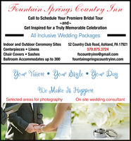 Fountain Springs Country InmCall to Schedule Your Premiere Bridal Tourand~Get Inspired for a Truly Memorable CelebrationAll Inclusive Wedding PackagesIndoor and Outdoor Ceremony SitesCenterpieces LinensChair Covers SashesBallroom Accommodates up to 30052 Country Club Road, Ashland, PA 17921570.875.3724fscountryinn@gmail.comfountainspringscountryinn.comYour Digle Your DayYoup YieionWe Make dt HappenSelected areas for photographyOn site wedding consultant Fountain Springs Country Inm Call to Schedule Your Premiere Bridal Tour and~ Get Inspired for a Truly Memorable Celebration All Inclusive Wedding Packages Indoor and Outdoor Ceremony Sites Centerpieces Linens Chair Covers Sashes Ballroom Accommodates up to 300 52 Country Club Road, Ashland, PA 17921 570.875.3724 fscountryinn@gmail.com fountainspringscountryinn.com Your Digle Your Day Youp Yieion We Make dt Happen Selected areas for photography On site wedding consultant