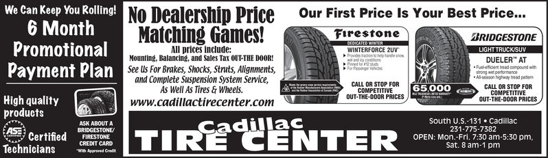 """We Can Keep You Rolling!6 MonthPromotionalPayment PlanNo DealershipPriceOur First Price Is Your Best Price...Matching Games!FirestoneBRIDGESTONEDEDICATED WINTERAll prices include:Mounting, Balancing, and Sales Tax oUT-THE DOOR!WINTERFORCE 2UVProvides tadion tohelp hande sowt and icy condionsPined lor 12stdsFor Psong WhicdsLIGHT TRUCK/SUVDUELER"""" ATFuel-etficient bread compound withstrong wet perfonmanceAl-season highway bead pasemSee us For Brakes, Shocks, Struts, Alignments,and Complete Suspension System Service,As Well As Tires&Wheels.www.cadillactirecenter.comCALL OR STOP FORCALL OR STOP FORCOMPETITIVEOUT-THE-DOOR PRICES65,000NCOMPETITIVEOUT-THE-DOOR PRICESHigh qualityproductsSouth U.S.-131 Cadillac231-775-7382OPEN: Mon.-Fri. 7:30 am-5:30 pm,Sat. 8 am-1 pmASK ABOUT ACadillacTIRE CENTERASECertifiedBRIDGESTONEFIRESTONECREDIT CARDTechnicians""""Wi Apprved Credt We Can Keep You Rolling! 6 Month Promotional Payment Plan No Dealership Price Our First Price Is Your Best Price... Matching Games! Firestone BRIDGESTONE DEDICATED WINTER All prices include: Mounting, Balancing, and Sales Tax oUT-THE DOOR! WINTERFORCE 2UV Provides tadion tohelp hande so wt and icy condions Pined lor 12stds For Psong Whicds LIGHT TRUCK/SUV DUELER"""" AT Fuel-etficient bread compound with strong wet perfonmance Al-season highway bead pasem See us For Brakes, Shocks, Struts, Alignments, and Complete Suspension System Service, As Well As Tires&Wheels. www.cadillactirecenter.com CALL OR STOP FOR CALL OR STOP FOR COMPETITIVE OUT-THE-DOOR PRICES 65,000 N COMPETITIVE OUT-THE-DOOR PRICES High quality products South U.S.-131 Cadillac 231-775-7382 OPEN: Mon.-Fri. 7:30 am-5:30 pm, Sat. 8 am-1 pm ASK ABOUT A Cadillac TIRE CENTER ASE Certified BRIDGESTONE FIRESTONE CREDIT CARD Technicians """"Wi Apprved Credt"""