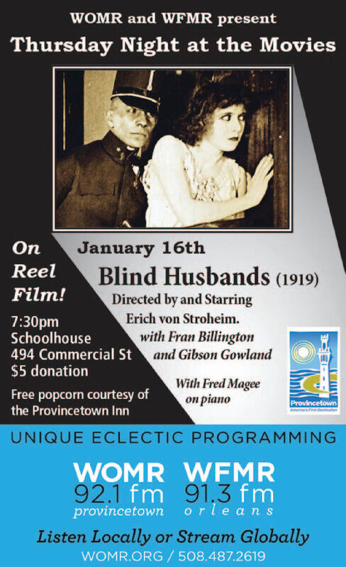 WOMR and WFMR presentThursday Night at the MoviesJanuary 16thBlind Husbands (1919)ReelFilm!Directed by and StarringErich von Stroheim.7:30pmSchoolhouse494 Commercial St$5 donationwith Fran Billingtonand Gibson GowlandWith Fred Magee pianoFree popcorn courtesy ofthe Provincetown InnProvincetownUNIQUE ECLECTIC PROGRAMMINGWOMR WFMR92.1 fm 91,3 fmprovincetown orleansListen Locally or Stream GloballyWOMR.ORG /508.487.2619 WOMR and WFMR present Thursday Night at the Movies January 16th Blind Husbands (1919)  Reel Film! Directed by and Starring Erich von Stroheim. 7:30pm Schoolhouse 494 Commercial St $5 donation with Fran Billington and Gibson Gowland With Fred Magee  piano Free popcorn courtesy of the Provincetown Inn Provincetown UNIQUE ECLECTIC PROGRAMMING WOMR WFMR 92.1 fm 91,3 fm provincetown orleans Listen Locally or Stream Globally WOMR.ORG /508.487.2619
