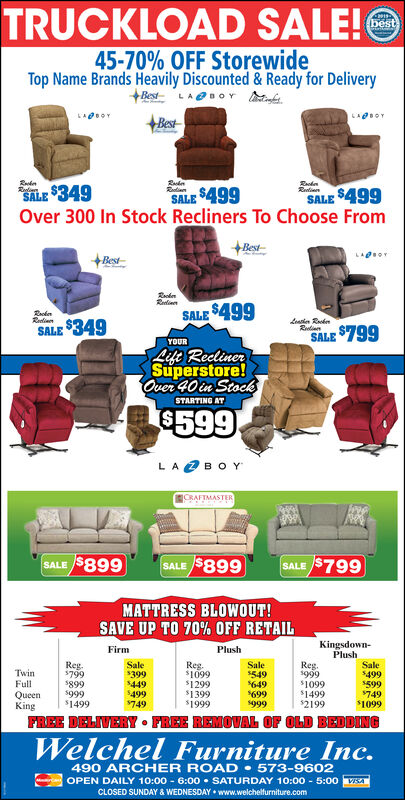 TRUCKLOAD SALE!Obest45-70% OFF StorewideTop Name Brands Heavily Discounted & Ready for DeliveryBest+BestSALE $499Over 300 In Stock Recliners To Choose FromRelinenRedinSALE $349SALE $499Best+BestSinRelinenSALE $499Leasien RedenRutianReinnSALE $349SALE $799YOURLift ReclinerSuperstore!Over 40 in StockSTARTING AT$599LA2BOYCRAFTMASTERSALE $899SALE $899SALE $799MATTRESS BLOWOUT!SAVE UP TO 70% OFF RETAILKingsdown-PlushFirmPlushReg.s799Sale$549$649$699s999Reg.s999$1099$1499$2199Sale$499$599$749$1099Sale$399$449$499$749Reg.$1099TwinFull$899s999$1499$1299$1399$1999QueenKingFREE DELIVERY  FREE REMOVAL OF OLD BEDDINGWelchel Furniture Inc.490 ARCHER ROAD  573-9602OPEN DAILY 10:00 - 6:00  SATURDAY 10:00 - 5:0o VSACLOSED SUNDAY & WEDNESDAY  www.welchelfurniture.com TRUCKLOAD SALE!O best 45-70% OFF Storewide Top Name Brands Heavily Discounted & Ready for Delivery Best +Best SALE $499 Over 300 In Stock Recliners To Choose From Relinen Redin SALE $349 SALE $499 Best +Best Sin Relinen SALE $499 Leasien Reden Rutian Reinn SALE $349 SALE $799 YOUR Lift Recliner Superstore! Over 40 in Stock STARTING AT $599 LA2BOY CRAFTMASTER SALE $899 SALE $899 SALE $799 MATTRESS BLOWOUT! SAVE UP TO 70% OFF RETAIL Kingsdown- Plush Firm Plush Reg. s799 Sale $549 $649 $699 s999 Reg. s999 $1099 $1499 $2199 Sale $499 $599 $749 $1099 Sale $399 $449 $499 $749 Reg. $1099 Twin Full $899 s999 $1499 $1299 $1399 $1999 Queen King FREE DELIVERY  FREE REMOVAL OF OLD BEDDING Welchel Furniture Inc. 490 ARCHER ROAD  573-9602 OPEN DAILY 10:00 - 6:00  SATURDAY 10:00 - 5:0o VSA CLOSED SUNDAY & WEDNESDAY  www.welchelfurniture.com