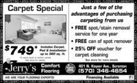 """CARPETING  AREA RUGS  WINDOW TREATMENTS  CERAMIC TILE  VINYL FLOORING  LAMINATESCarpet SpecialJust a few of theadvantages of purchasingcarpeting from us FREE spot/stain removalservice for one year FREE can of spot remover$749"""" e 0 s. ft.Includes Carpet,Pad & Installation 25% OFF voucher forcarpet cleaningup to 360 sq. ft.*In stock plush or berber carpet.See store for details.See store for more detailsJerry'sComfort401 N. Keyser Ave., ScrantonHOICE (570) 346-46542018READERSFlooringwww.jerryscomfortflooring.comFinancing AvailableWE ARE YOUR FLOORING EXPERTS!TREATMENTS  CERAMIC TILE  VINYL FLOORING  LAMINATES  LUXURY VINYL TILE  CARPETING LUXURY VINYL TILE  CARPETING  AREA RUGS  WINDOW AREA RUGS  WINDOW TREATMENTS  VINYL FLOORING CARPETING  AREA RUGS  WINDOW TREATMENTS  CERAMIC TILE  VINYL FLOORING  LAMINATES Carpet Special Just a few of the advantages of purchasing carpeting from us  FREE spot/stain removal service for one year  FREE can of spot remover $749"""" e 0 s. ft. Includes Carpet, Pad & Installation  25% OFF voucher for carpet cleaning up to 360 sq. ft. *In stock plush or berber carpet. See store for details. See store for more details Jerry's Comfort 401 N. Keyser Ave., Scranton HOICE (570) 346-4654 2018 READERS Flooring www.jerryscomfortflooring.com Financing Available WE ARE YOUR FLOORING EXPERTS! TREATMENTS  CERAMIC TILE  VINYL FLOORING  LAMINATES  LUXURY VINYL TILE  CARPETING  LUXURY VINYL TILE  CARPETING  AREA RUGS  WINDOW  AREA RUGS  WINDOW TREATMENTS  VINYL FLOORING"""