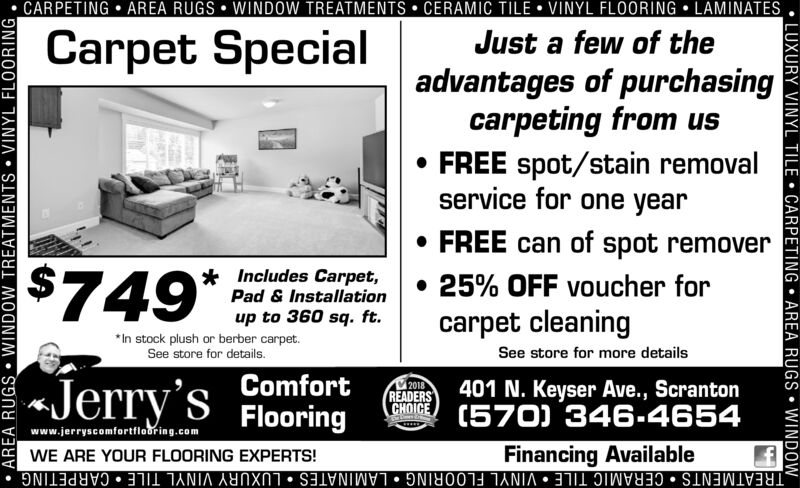 "CARPETING  AREA RUGS  WINDOW TREATMENTS  CERAMIC TILE  VINYL FLOORING  LAMINATESCarpet SpecialJust a few of theadvantages of purchasingcarpeting from us FREE spot/stain removalservice for one year FREE can of spot remover$749"" e 0 s. ft.Includes Carpet,Pad & Installation 25% OFF voucher forcarpet cleaningup to 360 sq. ft.*In stock plush or berber carpet.See store for details.See store for more detailsJerry'sComfort401 N. Keyser Ave., ScrantonHOICE (570) 346-46542018READERSFlooringwww.jerryscomfortflooring.comFinancing AvailableWE ARE YOUR FLOORING EXPERTS!TREATMENTS  CERAMIC TILE  VINYL FLOORING  LAMINATES  LUXURY VINYL TILE  CARPETING LUXURY VINYL TILE  CARPETING  AREA RUGS  WINDOW AREA RUGS  WINDOW TREATMENTS  VINYL FLOORING CARPETING  AREA RUGS  WINDOW TREATMENTS  CERAMIC TILE  VINYL FLOORING  LAMINATES Carpet Special Just a few of the advantages of purchasing carpeting from us  FREE spot/stain removal service for one year  FREE can of spot remover $749"" e 0 s. ft. Includes Carpet, Pad & Installation  25% OFF voucher for carpet cleaning up to 360 sq. ft. *In stock plush or berber carpet. See store for details. See store for more details Jerry's Comfort 401 N. Keyser Ave., Scranton HOICE (570) 346-4654 2018 READERS Flooring www.jerryscomfortflooring.com Financing Available WE ARE YOUR FLOORING EXPERTS! TREATMENTS  CERAMIC TILE  VINYL FLOORING  LAMINATES  LUXURY VINYL TILE  CARPETING  LUXURY VINYL TILE  CARPETING  AREA RUGS  WINDOW  AREA RUGS  WINDOW TREATMENTS  VINYL FLOORING"