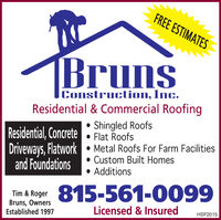 FREE ESTIMATESBrunsConstruction, Inc.Residential & Commercial Roofing Shingled Roofs Flat Roofs Metal Roofs For Farm Facilities Custom Built Homes AdditionsResidential, ConcreteDriveways, Flatworkand FoundationsTim & Roger 815-561-0099Bruns, OwnersEstablished 1997Licensed & InsuredHSF2015 FREE ESTIMATES Bruns Construction, Inc. Residential & Commercial Roofing  Shingled Roofs  Flat Roofs  Metal Roofs For Farm Facilities  Custom Built Homes  Additions Residential, Concrete Driveways, Flatwork and Foundations Tim & Roger 815-561-0099 Bruns, Owners Established 1997 Licensed & Insured HSF2015