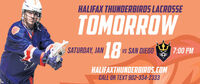 HALIFAX THUNDERBIRDS LACROSSETOMORROW18SATURDAY, JANuS SAN DIEGO7:00 PMHALIFAXTHUNDERBIROS.COMCALL OR TEXT 902-334-2333 HALIFAX THUNDERBIRDS LACROSSE TOMORROW 18 SATURDAY, JAN uS SAN DIEGO 7:00 PM HALIFAXTHUNDERBIROS.COM CALL OR TEXT 902-334-2333