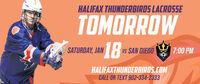 HALIFAX THUNDERBIRDS LACROSSETOMORROW18SATURDAY, JANuS SAN DIEGO7:00 PMHALIFAXTHUNDERBIROS.COMCALL OR TEXT 902-334-2333 HALIFAX THUNDERBIRDS LACROSSE TOMORROW 18 SATURDAY, JAN uS SAN DIEGO 7:00 PM HALIFAXTHUNDERBIROS.COM CALL OR TEXT 902-334-2333