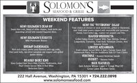 "SOLOMON'SSEAFOOD & GRILLEWEEKEND FEATURESNEW! THE ""PITTSBURGH"" SALADNEW! SOLOMON'S CRAB DIPYour choice of chicken or steak tenderloin, grilled or blackened,over fresh salad greens topped with mozzarella and parmesancheese, hard boiled egg, roasted red peppers and fries.Sweet blue crab, blend of white cheeses, fresh herbs andseasonings served with toasted baguette slices.OYSTERSPanko breaded and fried served with spicy tomato aloli.NEW! SOLOMON'S RISOTTOWild Mushroom RisottoNEW! AU POIVREPeppercorn Crusted With Cognac Cream Sauce Can Be AddedTo Any Filet Or Delmonico SteakSHRIMP CARBONARARich and creamy penne pasta flavored with egg yolks,fried pork belly, sun-dried tomatoes and topped with grilledjumbo shrimpSOUP OF THE DAYStuffed Pepper SoupDESSERTVEGETABLECarrotsCannoliBRAISED SHORT RIBSSlow Cooked Beef Short Ribs, Crimini Mushrooms, AndPearl Onion Served With A Red WineBEER FEATURES: Ballast Point Sculpin  Goose Island Sophie Great Lakes Oatmeal Stout  Troegs Mad Elf Brooklyn Winter LagerReduction Sauce.222 Hall Avenue, Washington, PA 15301  724.222.0898www.solomonseafood.com SOLOMON'S SEAFOOD & GRILLE WEEKEND FEATURES NEW! THE ""PITTSBURGH"" SALAD NEW! SOLOMON'S CRAB DIP Your choice of chicken or steak tenderloin, grilled or blackened, over fresh salad greens topped with mozzarella and parmesan cheese, hard boiled egg, roasted red peppers and fries. Sweet blue crab, blend of white cheeses, fresh herbs and seasonings served with toasted baguette slices. OYSTERS Panko breaded and fried served with spicy tomato aloli. NEW! SOLOMON'S RISOTTO Wild Mushroom Risotto NEW! AU POIVRE Peppercorn Crusted With Cognac Cream Sauce Can Be Added To Any Filet Or Delmonico Steak SHRIMP CARBONARA Rich and creamy penne pasta flavored with egg yolks, fried pork belly, sun-dried tomatoes and topped with grilled jumbo shrimp SOUP OF THE DAY Stuffed Pepper Soup DESSERT VEGETABLE Carrots Cannoli BRAISED SHORT RIBS Slow Cooked Beef Short Ribs, Crimini Mushrooms, And Pearl Onion Served With A Red Wine BEER FEATURES:  Ballast Point Sculpin  Goose Island Sophie  Great Lakes Oatmeal Stout  Troegs Mad Elf  Brooklyn Winter Lager Reduction Sauce. 222 Hall Avenue, Washington, PA 15301  724.222.0898 www.solomonseafood.com"