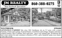 "JM REALTY""Your Saybrook Specialists""860-388-0275REALTORGREAT PRICEWESTBROOKGENTLEMAN FARMER? this circa 1861 farmhouse sits on 3.3 acres with a pond,fountain, 2 barns and a garage. Exposed beams, wood floors and ceilings, fireplace and manyoriginal features. Have a garden, raise some pets...just a very tranquil spot. Westbrook alsohas a train station for easy commute to Boston or NYC, and a beautiful sandy town beach.Come take a look.$390,000 JM REALTY ""Your Saybrook Specialists"" 860-388-0275 REALTOR GREAT PRICE WESTBROOK GENTLEMAN FARMER? this circa 1861 farmhouse sits on 3.3 acres with a pond, fountain, 2 barns and a garage. Exposed beams, wood floors and ceilings, fireplace and many original features. Have a garden, raise some pets...just a very tranquil spot. Westbrook also has a train station for easy commute to Boston or NYC, and a beautiful sandy town beach. Come take a look. $390,000"