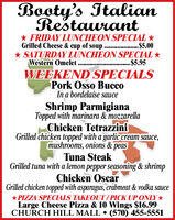 Booty's ItalianRestaurant* FRIDAY LUNCHEON SPECIAL *.$5.00* SATURDAY LUNCHEON SPECIAL *....$5.95Grilled Cheese & cup of soup ......Western OmeletWEEKEND SPECIALSPork Osso BuccoIn a bordelaise sauceShrimp ParmigianaTopped with marinara & mozzarellaChicken TetrazziniGrilled chicken topped with a garlic cream sauce,mushrooms, onions & peasTuna SteakGrilled tuna with a lemon pepper seasoning & shrimpChicken OscarGrilled chicken topped with asparagus, crâbmeat & vodka sauce*PIZZA SPECIALS TAKEOUT/ PICK UP ONLY*Large Cheese Pizza & 10 Wings $16.99CHURCH HILL MALL  (570) 455-5551 Booty's Italian Restaurant * FRIDAY LUNCHEON SPECIAL * .$5.00 * SATURDAY LUNCHEON SPECIAL * ....$5.95 Grilled Cheese & cup of soup ...... Western Omelet WEEKEND SPECIALS Pork Osso Bucco In a bordelaise sauce Shrimp Parmigiana Topped with marinara & mozzarella Chicken Tetrazzini Grilled chicken topped with a garlic cream sauce, mushrooms, onions & peas Tuna Steak Grilled tuna with a lemon pepper seasoning & shrimp Chicken Oscar Grilled chicken topped with asparagus, crâbmeat & vodka sauce *PIZZA SPECIALS TAKEOUT/ PICK UP ONLY* Large Cheese Pizza & 10 Wings $16.99 CHURCH HILL MALL  (570) 455-5551