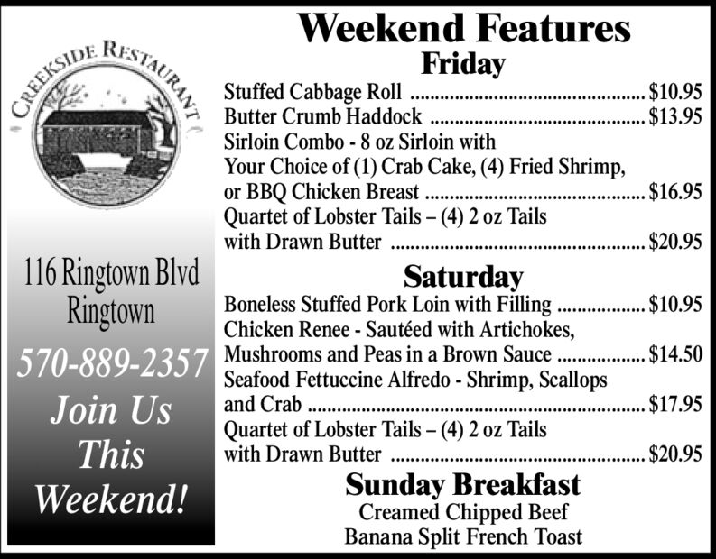 Weekend FeaturesFridayStuffed Cabbage RollButter Crumb HaddockSirloin Combo -8 oz Sirloin withYour Choice of (1) Crab Cake, (4) Fried Shrimp,or BBQ Chicken Breast . .Quartet of Lobster Tails - (4) 2 oz Tailswith Drawn Butter$10.95$13.95CREEKSIDE. $16.95. $20.95116 Ringtown BlvdRingtownSaturdayBoneless Stuffed Pork Loin with Filling.. $10.95Chicken Renee - Sautéed with Artichokes,570-889-2357 Mushrooms and Peas in a Brown Sauce ..$14.50Seafood Fettuccine Alfredo - Shrimp, Scallopsand Crab .Join Us....$17.95Quartet of Lobster Tails - (4) 2 oz Tailswith Drawn ButterThis. $20.95Sunday BreakfastCreamed Chipped BeefBanana Split French ToastWeekend!STAURANT Weekend Features Friday Stuffed Cabbage Roll Butter Crumb Haddock Sirloin Combo -8 oz Sirloin with Your Choice of (1) Crab Cake, (4) Fried Shrimp, or BBQ Chicken Breast . . Quartet of Lobster Tails - (4) 2 oz Tails with Drawn Butter $10.95 $13.95 CREEKSIDE . $16.95 . $20.95 116 Ringtown Blvd Ringtown Saturday Boneless Stuffed Pork Loin with Filling .. $10.95 Chicken Renee - Sautéed with Artichokes, 570-889-2357 Mushrooms and Peas in a Brown Sauce . .$14.50 Seafood Fettuccine Alfredo - Shrimp, Scallops and Crab . Join Us ....$17.95 Quartet of Lobster Tails - (4) 2 oz Tails with Drawn Butter This . $20.95 Sunday Breakfast Creamed Chipped Beef Banana Split French Toast Weekend! STAURANT