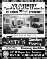 CARPETING  AREA RUGS  WINDOW TREATMENTS  CERAMIC TILENO INTERESTif paid in full within 12 monthson select Shaw products!FLOORSSee store for details. Offer expires 1-31-20«Jerry'sComfortFlooringwww.jerryscomfortflooring.comWE ARE YOURFLOORING EXPERTS!Financing Available2019401 N. Keyser Ave., ScrantonREADERSCHNICE (570) 346-4654 £WINDOW TREATMENTS  CERAMIC TILE  VINYL FLOORING  LAMINATES LUXURY VINYL TILE  CARPEIING  AREA RUGS  WINDOW TREATMENTS  VINYL FLOORING  VINYL FLOORING  LAMINATES  LUXURY VINYL TILE  CARPETING  AREA RUGS  CARPETING  AREA RUGS  WINDOW TREATMENTS  CERAMIC TILE NO INTEREST if paid in full within 12 months on select Shaw products! FLOORS See store for details. Offer expires 1-31-20 «Jerry's Comfort Flooring www.jerryscomfortflooring.com WE ARE YOUR FLOORING EXPERTS! Financing Available 2019 401 N. Keyser Ave., Scranton READERS CHNICE (570) 346-4654 £ WINDOW TREATMENTS  CERAMIC TILE  VINYL FLOORING  LAMINATES  LUXURY VINYL TILE  CARPEIING  AREA RUGS  WINDOW TREATMENTS  VINYL FLOORING   VINYL FLOORING  LAMINATES  LUXURY VINYL TILE  CARPETING  AREA RUGS