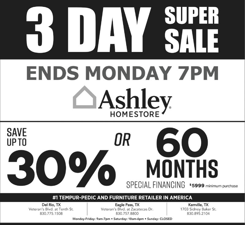 3 DAYSUPERSALEENDS MONDAY 7PMAshleyHOMESTOREOR 60MÕNTHSSAVEUP TO30%SPECIAL FINANCING $5999 minimum purchase#1 TEMPUR-PEDIC AND FURNITURE RETAILER IN AMERICAKerville, TX1703 Sidney Baker St.830.895.2104Del Rio, TXVeteran's Blvd. at Tenth St.Eagle Pass, TXVeteran's Blvd. at Zacatecas Dr.830.775.1508830.757.8800Monday-Friday: 9am-7pm  Saturday: 10am-6pm  Sunday: CLOSED 3 DAY SUPER SALE ENDS MONDAY 7PM Ashley HOMESTORE OR 60 MÕNTHS SAVE UP TO 30% SPECIAL FINANCING $5999 minimum purchase #1 TEMPUR-PEDIC AND FURNITURE RETAILER IN AMERICA Kerville, TX 1703 Sidney Baker St. 830.895.2104 Del Rio, TX Veteran's Blvd. at Tenth St. Eagle Pass, TX Veteran's Blvd. at Zacatecas Dr. 830.775.1508 830.757.8800 Monday-Friday: 9am-7pm  Saturday: 10am-6pm  Sunday: CLOSED
