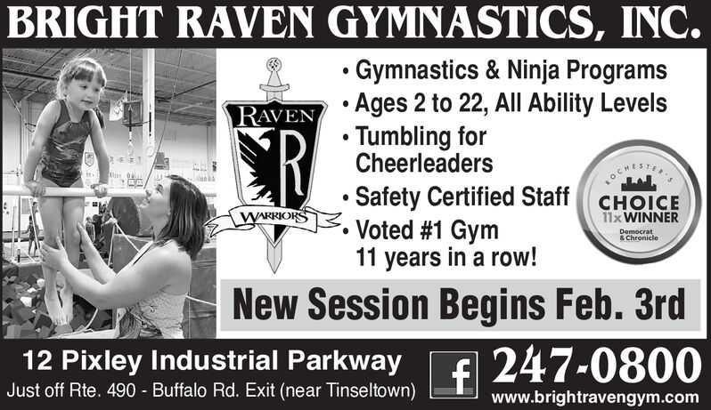 BRIGHT RAVEN GYMNASTICS, INC. Gymnastics & Ninja Programs Ages 2 to 22, All Ability Levels Tumbling forCheerleadersSafety Certified Staff CHOICE Voted #1 Gym11 years in a row!RAVENOCHESTERWARRIORS11x WINNERDemocrat& ChronicleNew Session Begins Feb. 3rd247-080012 Pixley Industrial ParkwayJust off Rte. 490 - Buffalo Rd. Exit (near Tinseltown)www.brightravengym.com BRIGHT RAVEN GYMNASTICS, INC.  Gymnastics & Ninja Programs  Ages 2 to 22, All Ability Levels  Tumbling for Cheerleaders Safety Certified Staff CHOICE  Voted #1 Gym 11 years in a row! RAVEN  OCHESTER WARRIORS 11x WINNER Democrat & Chronicle New Session Begins Feb. 3rd 247-0800 12 Pixley Industrial Parkway Just off Rte. 490 - Buffalo Rd. Exit (near Tinseltown) www.brightravengym.com