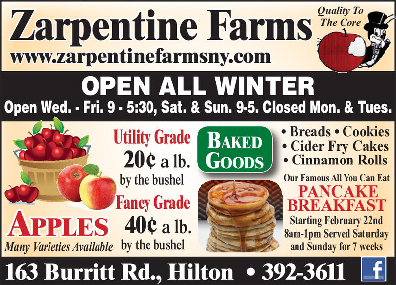 Zarpentine FarmsQuality ToThe Corewww.zarpentinefarmsny.comOPEN ALL WINTEROpen Wed. - Fri. 9 - 5:30, Sat. & Sun. 9-5. Closed Mon. & Tues. Breads  CookiesUtility Grade BAKED. Cider Fry Cakes20¢ a lb. GOODSby the bushelCinnamon RollsOur Famous All You Can EatPANCAKEBREAKFASTStarting February 22nd8am-1pm Served Saturdayand Sunday for 7 weeksFancy GradeAPPLES 40¢ a lb.Many Varieties Available by the bushel163 Burritt Rd., Hilton  392-3611 Zarpentine Farms Quality To The Core www.zarpentinefarmsny.com OPEN ALL WINTER Open Wed. - Fri. 9 - 5:30, Sat. & Sun. 9-5. Closed Mon. & Tues.  Breads  Cookies Utility Grade BAKED. Cider Fry Cakes 20¢ a lb. GOODS by the bushel Cinnamon Rolls Our Famous All You Can Eat PANCAKE BREAKFAST Starting February 22nd 8am-1pm Served Saturday and Sunday for 7 weeks Fancy Grade APPLES 40¢ a lb. Many Varieties Available by the bushel 163 Burritt Rd., Hilton  392-3611