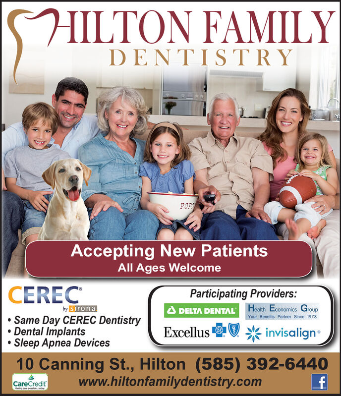 FAMILYDENTISTRPOPAccepting New PatientsAll Ages WelcomeCERECParticipating Providers:by SIronaDELTA DENTAL Heath Economics GroupYour Benefits Partner Since 1978Same Day CEREC DentistryDental ImplantsSleep Apnea DevicesExcellusinvisalign10 Canning St., Hilton (585) 392-6440www.hiltonfamilydentistry.comCareCreditMing ed  FAMILY DENTISTR POP Accepting New Patients All Ages Welcome CEREC Participating Providers: by SIrona DELTA DENTAL Heath Economics Group Your Benefits Partner Since 1978 Same Day CEREC Dentistry Dental Implants Sleep Apnea Devices Excellus invisalign 10 Canning St., Hilton (585) 392-6440 www.hiltonfamilydentistry.com CareCredit Ming e d