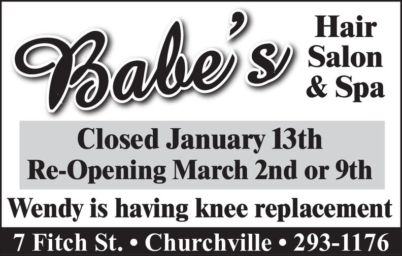 HairBabe'sS) Salon& SpaClosed January 13thRe-Opening March 2nd or 9thWendy is having knee replacement7 Fitch St.  Churchville  293-1176 Hair Babe's S) Salon & Spa Closed January 13th Re-Opening March 2nd or 9th Wendy is having knee replacement 7 Fitch St.  Churchville  293-1176