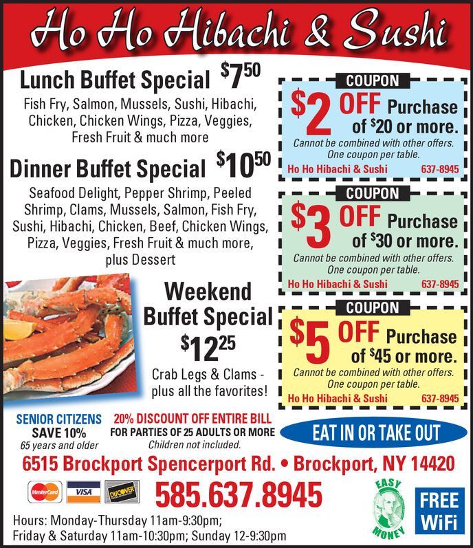 Ho Ho Hibachi& SushiLunch Buffet Special 750COUPONS2OFF Purchaseof $20 or more. IFish Fry, Salmon, Mussels, Sushi, Hibachi,Chicken, Chicken Wings, Pizza, Veggies,Fresh Fruit &much moreCannot be combined with other offers.One coupon per table.Dinner Buffet Special $1050Ho Ho Hibachi & Sushi637-8945COUPONSeafood Delight, Pepper Shrimp, PeeledShrimp, Clams, Mussels, Salmon, Fish Fry,Sushi, Hibachi, Chicken, Beef, Chicken Wings, IPizza, Veggies, Fresh Fruit & much more,plus Dessert$2 OFF Purchaseof $30 or more. ICannot be combined with other offers.One coupon per tableIHo Ho Hibachi & Sushi637-8945WeekendBuffet Special $ OFF Purchase$125COUPON5of $45 or more. iCrab Legs & Clams-Cannot be combined with other offers.One coupon per tableplus all the favorites!Ho Ho Hibachi & Sushi637-894520% DISCOUNT OFF ENTIRE BILLSENIOR CITIZENSSAVE 10%65 years and olderEAT IN OR TAKE OUTFOR PARTIES OF 25 ADULTS OR MOREChildren not included.6515 Brockport Spencerport Rd. Brockport, NY 14420EASH585.637.8945VISAMasterCardFREEDUVERHours: Monday-Thursday 11am-9:30pm;Friday & Saturday 11am-10:30pm; Sunday 12-9:30pmONE WiFi Ho Ho Hibachi& Sushi Lunch Buffet Special 750 COUPON S2OFF Purchase of $20 or more. I Fish Fry, Salmon, Mussels, Sushi, Hibachi, Chicken, Chicken Wings, Pizza, Veggies, Fresh Fruit &much more Cannot be combined with other offers. One coupon per table. Dinner Buffet Special $1050 Ho Ho Hibachi & Sushi 637-8945 COUPON Seafood Delight, Pepper Shrimp, Peeled Shrimp, Clams, Mussels, Salmon, Fish Fry, Sushi, Hibachi, Chicken, Beef, Chicken Wings, I Pizza, Veggies, Fresh Fruit & much more, plus Dessert $2 OFF Purchase of $30 or more. I Cannot be combined with other offers. One coupon per table I Ho Ho Hibachi & Sushi 637-8945 Weekend Buffet Special $ OFF Purchase $125 COUPON 5 of $45 or more. i Crab Legs & Clams-Cannot be combined with other offers. One coupon per table plus all the favorites! Ho Ho Hibachi & Sushi 637-8945 20% DISCOUNT OFF ENTIRE BILL SENIOR CITIZENS SAVE 10% 65 