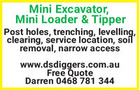 Mini Excavator,Mini Loader & TipperPost holes, trenching, levelling,clearing, service location, soilremoval, narrow accesswww.dsdiggers.com.auFree QuoteDarren 0468 781 344 Mini Excavator, Mini Loader & Tipper Post holes, trenching, levelling, clearing, service location, soil removal, narrow access www.dsdiggers.com.au Free Quote Darren 0468 781 344