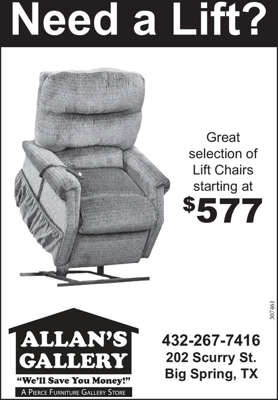 """Need a Lift?Greatselection ofLift Chairsstarting$577 ALLAN'SGALLERY432-267-7416202 Scurry St.Big Spring, TX""""We'll Save You Money!""""A PIERCE FURNITURE GALLERY STORE307461 Need a Lift? Great selection of Lift Chairs starting $577  ALLAN'S GALLERY 432-267-7416 202 Scurry St. Big Spring, TX """"We'll Save You Money!"""" A PIERCE FURNITURE GALLERY STORE 307461"""