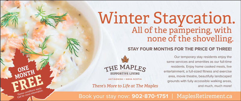 "Winter Staycation.All of the pampering, withnone of the shovelling.STAY FOUR MONTHS FOR THE PRICE OF THREE!Our temporary stay residents enjoy theONEMONTHsame services and amenities as our full-timeTHE MAPLESresidents. Enjoy home cooked meals, liveentertainment, a full-sized fitness and exerciseSUPPORTIVE LIVINGFREEANTIGONISH - NOVA SCOTIAarea, movie theatre, beautifully landscaped""Some conditions apply.Call for more information.There's More to Life at The Maplesgrounds with fully accessible walking areas,and much, much more!Book your stay now: 902-870-1751 