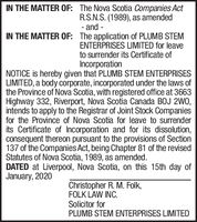 IN THE MATTER OF: The Nova Scotia Companies ActR.S.N.S. (1989), as amended- and -IN THE MATTER OF: The application of PLUMB STEMENTERPRISES LIMITED for leaveto surrender its Certificate ofIncorporationNOTICE is hereby given that PLUMB STEM ENTERPRISESLIMITED, a body corporate, incorporated under the laws ofthe Province of Nova Scotia, with registered office at 3663Highway 332, Riverport, Nova Scotia Canada BOJ 2WO,intends to apply to the Registrar of Joint Stock Companiesfor the Province of Nova Scotia for leave to surrenderits Certificate of Incorporation and for its dissolution,consequent thereon pursuant to the provisions of Section137 of the Companies Act, being Chapter 81 of the revisedStatutes of Nova Scotia, 1989, as amended.DATED at Liverpool, Nova Scotia, on this 15th day ofJanuary, 2020Christopher R. M. Folk,FOLK LAW INC.Solicitor forPLUMB STEM ENTERPRISES LIMITED IN THE MATTER OF: The Nova Scotia Companies Act R.S.N.S. (1989), as amended - and - IN THE MATTER OF: The application of PLUMB STEM ENTERPRISES LIMITED for leave to surrender its Certificate of Incorporation NOTICE is hereby given that PLUMB STEM ENTERPRISES LIMITED, a body corporate, incorporated under the laws of the Province of Nova Scotia, with registered office at 3663 Highway 332, Riverport, Nova Scotia Canada BOJ 2WO, intends to apply to the Registrar of Joint Stock Companies for the Province of Nova Scotia for leave to surrender its Certificate of Incorporation and for its dissolution, consequent thereon pursuant to the provisions of Section 137 of the Companies Act, being Chapter 81 of the revised Statutes of Nova Scotia, 1989, as amended. DATED at Liverpool, Nova Scotia, on this 15th day of January, 2020 Christopher R. M. Folk, FOLK LAW INC. Solicitor for PLUMB STEM ENTERPRISES LIMITED