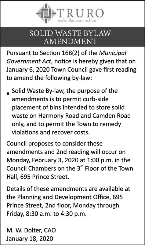 TTRUROmake the connectionSOLID WASTE BYLAWAMENDMENTPursuant to Section 168(2) of the MunicipalGovernment Act, notice is hereby given that onJanuary 6, 2020 Town Council gave first readingto amend the following by-law:Solid Waste By-law, the purpose of theamendments is to permit curb-sideplacement of bins intended to store solidwaste on Harmony Road and Camden Roadonly, and to permit the Town to remedyviolations and recover costs.Council proposes to consider theseamendments and 2nd reading will occur onMonday, February 3, 2020 at 1:00 p.m. in theCouncil Chambers on the 3rd Floor of the TownHall, 695 Prince Street.Details of these amendments are available atthe Planning and Development Office, 695Prince Street, 2nd floor, Monday throughFriday, 8:30 a.m. to 4:30 p.m.M. W. Dolter, CAOJanuary 18, 2020 TTRURO make the connection SOLID WASTE BYLAW AMENDMENT Pursuant to Section 168(2) of the Municipal Government Act, notice is hereby given that on January 6, 2020 Town Council gave first reading to amend the following by-law: Solid Waste By-law, the purpose of the amendments is to permit curb-side placement of bins intended to store solid waste on Harmony Road and Camden Road only, and to permit the Town to remedy violations and recover costs. Council proposes to consider these amendments and 2nd reading will occur on Monday, February 3, 2020 at 1:00 p.m. in the Council Chambers on the 3rd Floor of the Town Hall, 695 Prince Street. Details of these amendments are available at the Planning and Development Office, 695 Prince Street, 2nd floor, Monday through Friday, 8:30 a.m. to 4:30 p.m. M. W. Dolter, CAO January 18, 2020