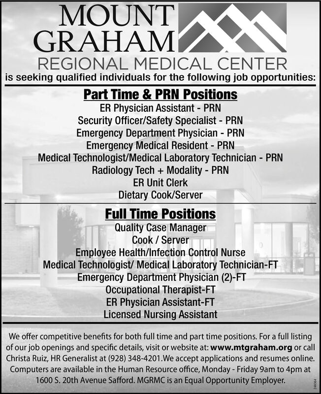MOUNTGRAHAMREGIONAL MEDICAL CENTERis seeking qualified individuals for the following job opportunities:Part Time & PRN PositionsER Physician Assistant - PRNSecurity Officer/Safety Specialist - PRNEmergency Department Physician - PRNEmergency Medical Resident - PRNMedical Technologist/Medical Laboratory Technician - PRNRadiology Tech + Modality - PRNER Unit Clerk%3DDietary Cook/ServerFull Time PositionsQuality Case ManagerCook / ServerEmployee Health/Infection Control NurseMedical Technologist/ Medical Laboratory Technician-FTEmergency Department Physician (2)-FTOccupational Therapist-FTER Physician Assistant-FTLicensed Nursing AssistantWe offer competitive benefits for both full time and part time positions. For a full listingof our job openings and specific details, visit or website at: www.mtgraham.org or callChrista Ruiz, HR Generalist at (928) 348-4201.We accept applications and resumes online.Computers are available in the Human Resource office, Monday - Friday 9am to 4pm at1600 S. 20th Avenue Safford. MGRMC is an Equal Opportunity Employer.190nt MOUNT GRAHAM REGIONAL MEDICAL CENTER is seeking qualified individuals for the following job opportunities: Part Time & PRN Positions ER Physician Assistant - PRN Security Officer/Safety Specialist - PRN Emergency Department Physician - PRN Emergency Medical Resident - PRN Medical Technologist/Medical Laboratory Technician - PRN Radiology Tech + Modality - PRN ER Unit Clerk %3D Dietary Cook/Server Full Time Positions Quality Case Manager Cook / Server Employee Health/Infection Control Nurse Medical Technologist/ Medical Laboratory Technician-FT Emergency Department Physician (2)-FT Occupational Therapist-FT ER Physician Assistant-FT Licensed Nursing Assistant We offer competitive benefits for both full time and part time positions. For a full listing of our job openings and specific details, visit or website at: www.mtgraham.org or call Christa Ruiz, HR Generalist at (928) 348-4201.We accept applications and resumes onl