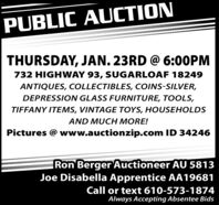 PUBLIC AUCTIONTHURSDAY, JAN. 23RD @ 6:00PM732 HIGHWAY 93, SUGARLOAF 18249ANTIQUES, COLLECTIBLES, COINS-SILVER,DEPRESSION GLASS FURNITURE, TOOLS,TIFFANY ITEMS, VINTAGE TOYS, HOUSEHOLDSAND MUCH MORE!Pictures @ www.auctionzip.com ID 34246Ron Berger Auctioneer AU 5813Joe Disabella Apprentice AA19681Call or text 610-573-1874Always Accepting Absentee Bids PUBLIC AUCTION THURSDAY, JAN. 23RD @ 6:00PM 732 HIGHWAY 93, SUGARLOAF 18249 ANTIQUES, COLLECTIBLES, COINS-SILVER, DEPRESSION GLASS FURNITURE, TOOLS, TIFFANY ITEMS, VINTAGE TOYS, HOUSEHOLDS AND MUCH MORE! Pictures @ www.auctionzip.com ID 34246 Ron Berger Auctioneer AU 5813 Joe Disabella Apprentice AA19681 Call or text 610-573-1874 Always Accepting Absentee Bids
