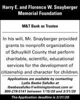 Harry E. and Florence W. SnaybergerMemorial FoundationM&T Bank as TrusteeIn his will, Mr. Snayberger providedgrants to nonprofit organizationsof Schuylkill County that performcharitable, scientific, educationalservices for the development ofcitizenship and character for children.Applications are available by contactingLydia Beebe Safulko atIbeebesafulko@wilmingtontrust.com or800-278-5141 between 1/15/20 and 3/31/20The Application deadline is 3/31/20 Harry E. and Florence W. Snayberger Memorial Foundation M&T Bank as Trustee In his will, Mr. Snayberger provided grants to nonprofit organizations of Schuylkill County that perform charitable, scientific, educational services for the development of citizenship and character for children. Applications are available by contacting Lydia Beebe Safulko at Ibeebesafulko@wilmingtontrust.com or 800-278-5141 between 1/15/20 and 3/31/20 The Application deadline is 3/31/20