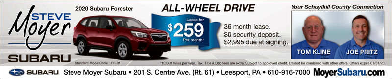 ALL-WHEEL DRIVEYour Schuylkill County ConnectionMijër2020 Subaru ForesterSTEVELease for$25936 month lease.$0 security deposit.$2,995 due at signing.Per monthTOM KLINEJOE PRITZSUBARU*10,000 miles per year. Tax. Title & Doc fees are extra. Subjoct to approved credit. Cannot be combined with other offers. Offers expire 01/31/20,Standard Model Code: LFB 01SUBARU Steve Moyer Subaru  201 S. Centre Ave. (Rt. 61)  Leesport, PA  610-916-7000 MoyerSubaru.com ALL-WHEEL DRIVE Your Schuylkill County Connection Mijër 2020 Subaru Forester STEVE Lease for $259 36 month lease. $0 security deposit. $2,995 due at signing. Per month TOM KLINE JOE PRITZ SUBARU *10,000 miles per year. Tax. Title & Doc fees are extra. Subjoct to approved credit. Cannot be combined with other offers. Offers expire 01/31/20, Standard Model Code: LFB 01 SUBARU Steve Moyer Subaru  201 S. Centre Ave. (Rt. 61)  Leesport, PA  610-916-7000 MoyerSubaru.com