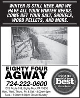 WINTER IS STILL HERE AND WEHAVE ALL YOUR WINTER NEEDS.COME GET YOUR SALT, SHOVELS,WOOD PELLETS, AND MORE.EIGHTY FOURReporter's Official Community's2019*AGWAY724-222-060o bestChoice Awards .BEST OF THEObserver-ReporterServing Our1025 Route 519, Eighty Four, PA 15330Mon., Wed., Thurs., Fri. & Sat. - 8:00am-5pmTues. - 8:00am-6:30pm Closed Sundayobsarvar-reporter.comSince 1808Community WINTER IS STILL HERE AND WE HAVE ALL YOUR WINTER NEEDS. COME GET YOUR SALT, SHOVELS, WOOD PELLETS, AND MORE. EIGHTY FOUR Reporter's Official Community's 2019* AGWAY 724-222-060o best Choice Awards . BEST OF THE Observer-Reporter Serving Our 1025 Route 519, Eighty Four, PA 15330 Mon., Wed., Thurs., Fri. & Sat. - 8:00am-5pm Tues. - 8:00am-6:30pm Closed Sunday obsarvar-reporter.com Since 1808 Community