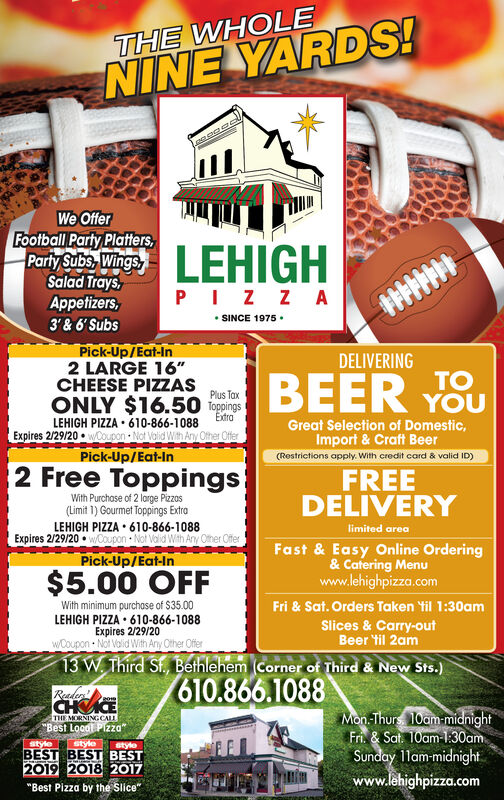 """THE WHOLENINE YARDS!We OfferFootball Party Platters,Party Subs, WingsSalad Trays,PIZ Z A SINCE 1975 ·Appetizers,3' & 6' SubsPick-Up/Eat-In2 LARGE 16""""CHEESE PIZZASONLY $16.50 lopoingsDELIVERINGBEER YSUTOPlus TaxExtraLEHIGH PIZZA  610-866-1088Expires 2/29/20  wCoupon Not Volid With Any Ofher OfferPick-Up/Eat-InGreat Selection of Domestic,Import & Craft Beer(Restrictions apply. With credit card & valid ID)2 Free ToppingsFREEDELIVERYWith Purchase of 2 large Pizzos(Limit 1) Gourmet Toppings ExtraLEHIGH PIZZA  610-866-1088Expires 2/29/20  wCOupon  Not Valid With Ay Other Offerlimited areaFast & Easy Online Ordering& Catering Menuwww.lehighpizza.comPick-Up/Eat-In$5.00 OFFWith minimum purchose of $35.00LEHIGH PIZZA  610-866-1088Expires 2/29/20wCoupon Not Valid With Any Other OfferFri & Sat. Orders Taken til 1:30amSlices & Carry-outBeer til 2am13 W. Third St., Bethlehem (Corner of Third & New Sts.)610.866.1088ReadanCHICEMon Thurs 10am-midnightFri. & Sat. 10am-1:30am.Sunday 11am-midnightwww.lehighpizza.comTHE MORNINGCALL""""Best Loodl PIzza""""stylestylestyleBEST BEST BEST2019 2018 2017""""Best Pizza by the Slice"""" THE WHOLE NINE YARDS! We Offer Football Party Platters, Party Subs, Wings Salad Trays, PIZ Z A  SINCE 1975 · Appetizers, 3' & 6' Subs Pick-Up/Eat-In 2 LARGE 16"""" CHEESE PIZZAS ONLY $16.50 lopoings DELIVERING BEER YSU TO Plus Tax Extra LEHIGH PIZZA  610-866-1088 Expires 2/29/20  wCoupon Not Volid With Any Ofher Offer Pick-Up/Eat-In Great Selection of Domestic, Import & Craft Beer (Restrictions apply. With credit card & valid ID) 2 Free Toppings FREE DELIVERY With Purchase of 2 large Pizzos (Limit 1) Gourmet Toppings Extra LEHIGH PIZZA  610-866-1088 Expires 2/29/20  wCOupon  Not Valid With Ay Other Offer limited area Fast & Easy Online Ordering & Catering Menu www.lehighpizza.com Pick-Up/Eat-In $5.00 OFF With minimum purchose of $35.00 LEHIGH PIZZA  610-866-1088 Expires 2/29/20 wCoupon Not Valid With Any Other Offer Fri & Sat. Orders Taken til 1:30am Slices & Carry-out Beer til"""