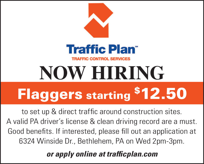 Traffic PlanTRAFFIC CONTROL SERVICESNOW HIRINGFlaggers starting $12.50to set up & direct traffic around construction sites.A valid PA driver's license & clean driving record are a must.Good benefits. If interested, please fill out an application at6324 Winside Dr., Bethlehem, PA on Wed 2pm-3pm.or apply online at trafficplan.com Traffic Plan TRAFFIC CONTROL SERVICES NOW HIRING Flaggers starting $12.50 to set up & direct traffic around construction sites. A valid PA driver's license & clean driving record are a must. Good benefits. If interested, please fill out an application at 6324 Winside Dr., Bethlehem, PA on Wed 2pm-3pm. or apply online at trafficplan.com