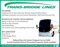 TRANS-BRIDGE LINESWE OFFER:Daily service to New York City, Newark Airport & JFK Airport.Weekday commuter service to Lower Manhattan, Wall Street & Jersey City.BENEFITS OF TAKING TRANS-BRIDGE:Sleep on the way to your destination.Work on the commute.Sit back & Relax.No need to worry about parking in New York.476BUS AMENITIES:MCITRANS BRIDGEFree Wi-Fi.USB Charger Ports.Footrests.Reduced Fares for Seniors! Frequent Service Daily!Several Schedule Choices! Discounted Commuter Books Available!2012 Industrial Drive, Bethlehem, PA 18017| 610-868-6001 | transbridgelines.com |f TRANS-BRIDGE LINES WE OFFER: Daily service to New York City, Newark Airport & JFK Airport. Weekday commuter service to Lower Manhattan, Wall Street & Jersey City. BENEFITS OF TAKING TRANS-BRIDGE: Sleep on the way to your destination. Work on the commute. Sit back & Relax. No need to worry about parking in New York. 476 BUS AMENITIES: MCI TRANS BRIDGE Free Wi-Fi. USB Charger Ports. Footrests. Reduced Fares for Seniors! Frequent Service Daily! Several Schedule Choices! Discounted Commuter Books Available! 2012 Industrial Drive, Bethlehem, PA 18017| 610-868-6001 | transbridgelines.com |f