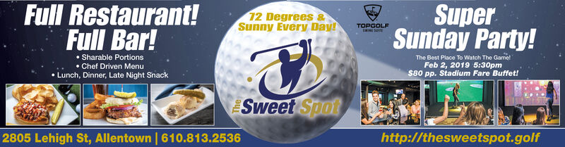 SuperSunday Party!Full Restaurant!Full Bar!12 Degrees &Sunny Every Day!TOPGOLF Sharable Portions Chef Driven Menu Lunch, Dinner, Late Night SnackThe Best Place To Watch The GametFeb 2, 2019 5:30pm$80 pp. Stadium Fare Buffet!Sweet Spot2805 Lehigh St, Allentown   610.813.2536http://thesweetspot.golf Super Sunday Party! Full Restaurant! Full Bar! 12 Degrees & Sunny Every Day! TOPGOLF  Sharable Portions  Chef Driven Menu  Lunch, Dinner, Late Night Snack The Best Place To Watch The Gamet Feb 2, 2019 5:30pm $80 pp. Stadium Fare Buffet! Sweet Spot 2805 Lehigh St, Allentown   610.813.2536 http://thesweetspot.golf