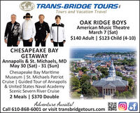 TRANS-BRIDGE TOURSTours and Vacation TravelOAK RIDGE BOYSAmerican Music TheatreMarch 7 (Sat)$140 Adult | $123 Child (4-10)CHESAPEAKE BAYGETAWAYAnnapolis & St. Michaels, MDMay 30 (Sat) - 31 (Sun)Chesapeake Bay MaritimeMuseum | St. Michaels PatriotCruise | Guided Tour of Annapolis& United States Naval AcademyScenic Severn River Cruise2 Meals | $370 DoubleAdventure Awaits!Call 610-868-6001 or visit transbridgetours.com TRANS-BRIDGE TOURS Tours and Vacation Travel OAK RIDGE BOYS American Music Theatre March 7 (Sat) $140 Adult | $123 Child (4-10) CHESAPEAKE BAY GETAWAY Annapolis & St. Michaels, MD May 30 (Sat) - 31 (Sun) Chesapeake Bay Maritime Museum | St. Michaels Patriot Cruise | Guided Tour of Annapolis & United States Naval Academy Scenic Severn River Cruise 2 Meals | $370 Double Adventure Awaits! Call 610-868-6001 or visit transbridgetours.com
