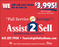 """will sell your homeWE$3,995!PAID AT CLOSING.Fees may vary. Call for details.""""Full Servicewith$avings!"""".Assist 2 SellBUYERS & SELLERS REALTY610.837.7900  YourLehighValleyHome.comEach Office Independently Owned and OperatedMLS will sell your home WE $3,995! PAID AT CLOSING. Fees may vary. Call for details. """"Full Service with $avings!"""". Assist 2 Sell BUYERS & SELLERS REALTY 610.837.7900  YourLehighValleyHome.com Each Office Independently Owned and Operated MLS"""
